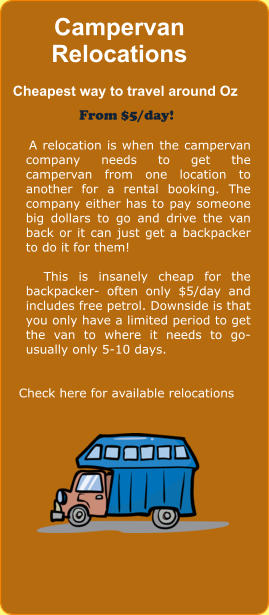 Campervan Relocations    Cheapest way to travel around Oz From $5/day!       A relocation is when the campervan company needs to get the campervan from one location to another for a rental booking. The company either has to pay someone big dollars to go and drive the van back or it can just get a backpacker to do it for them!       This is insanely cheap for the backpacker- often only $5/day and includes free petrol. Downside is that you only have a limited period to get the van to where it needs to go- usually only 5-10 days.    Check here for available relocations